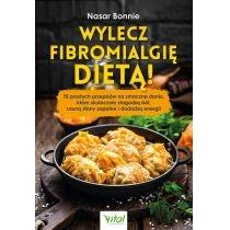 wylecz fibromialgię dietą! 75 prostych przepisów na smaczne dania, które skutecznie złagodzą ból, usuną stany zapalne i dodadzą energii